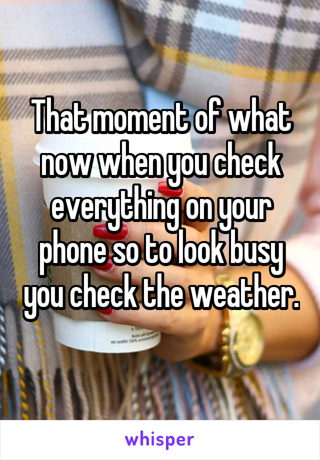 That moment of what now when you check everything on your phone so to look busy you check the weather.