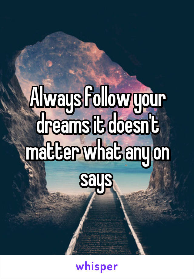 Always follow your dreams it doesn't matter what any on says