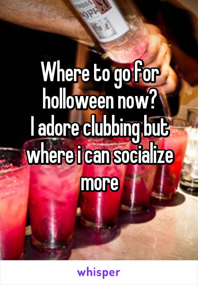 Where to go for holloween now? I adore clubbing but where i can socialize more