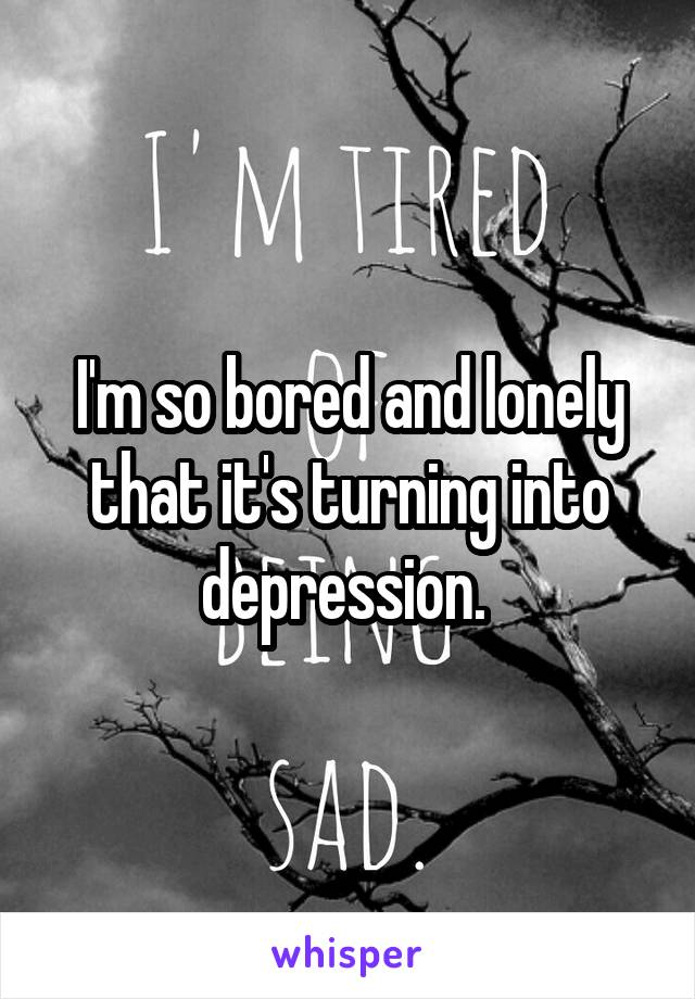 I'm so bored and lonely that it's turning into depression.