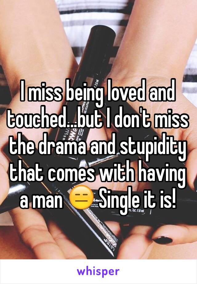 I miss being loved and touched...but I don't miss the drama and stupidity that comes with having a man 😑 Single it is!
