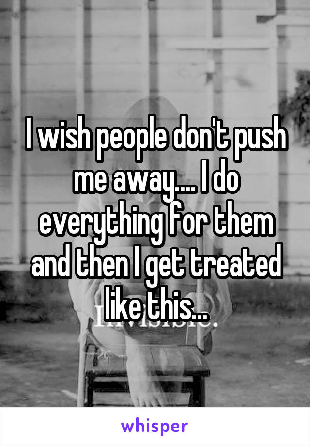 I wish people don't push me away.... I do everything for them and then I get treated like this...