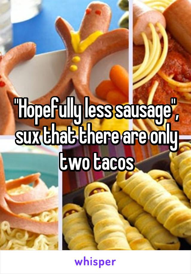 """Hopefully less sausage"", sux that there are only two tacos"