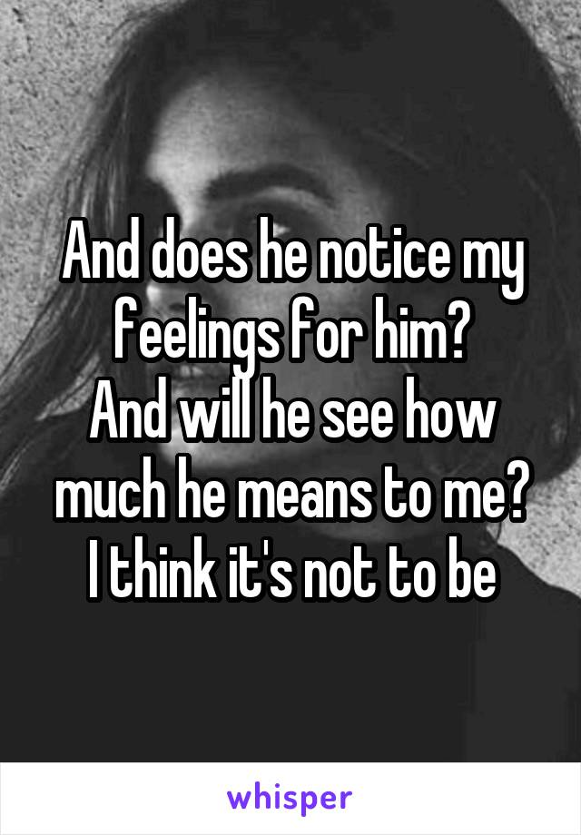 And does he notice my feelings for him? And will he see how much he means to me? I think it's not to be