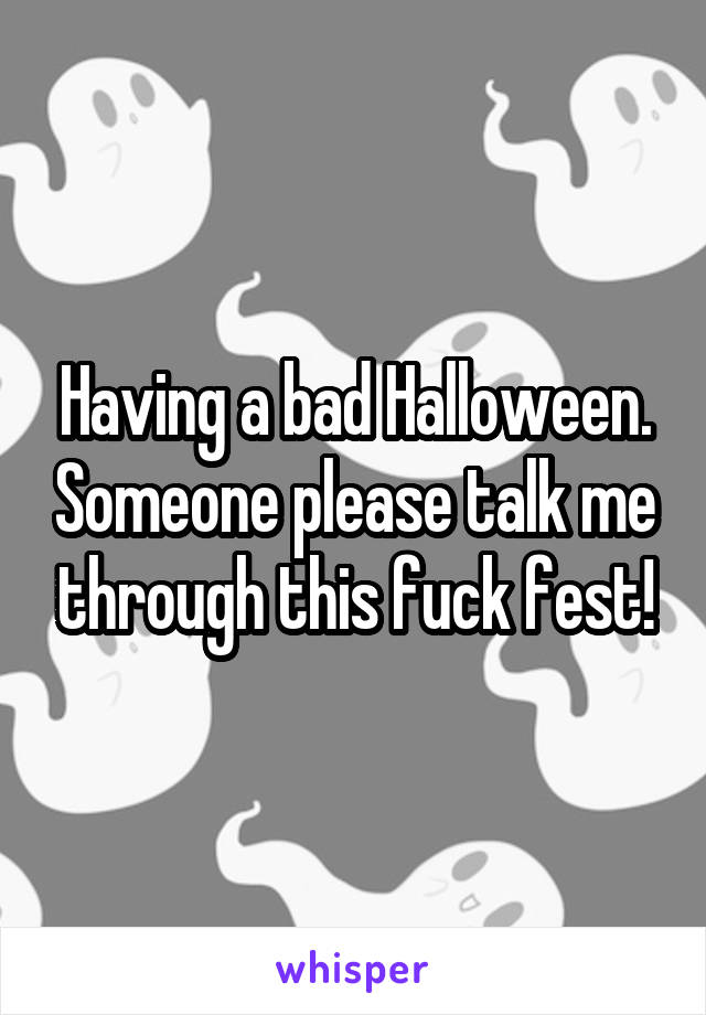 Having a bad Halloween. Someone please talk me through this fuck fest!