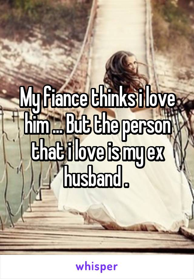 My fiance thinks i love him ... But the person that i love is my ex husband .