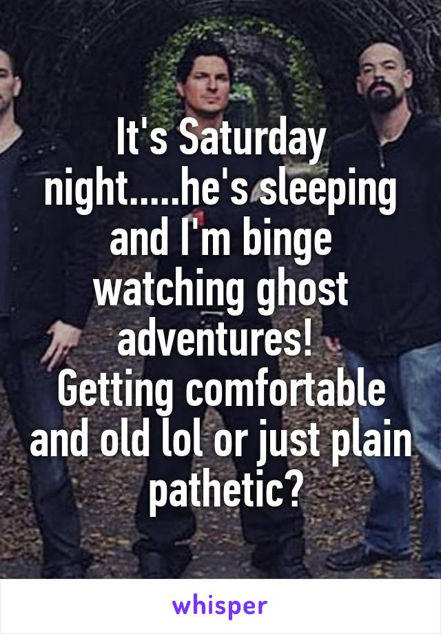 It's Saturday night.....he's sleeping and I'm binge watching ghost adventures!  Getting comfortable and old lol or just plain  pathetic?