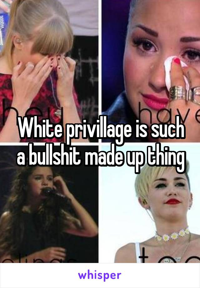 White privillage is such a bullshit made up thing