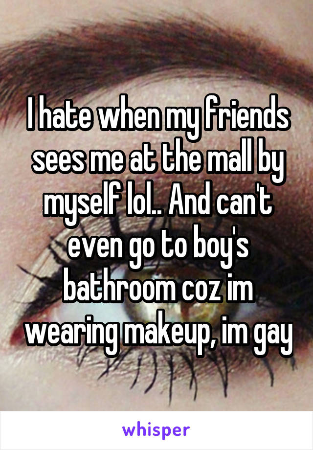 I hate when my friends sees me at the mall by myself lol.. And can't even go to boy's bathroom coz im wearing makeup, im gay