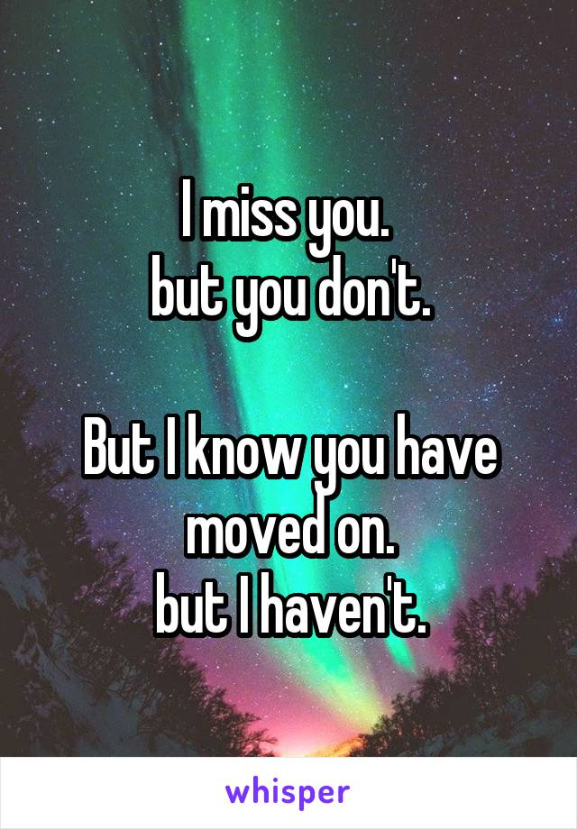 I miss you.  but you don't.  But I know you have moved on. but I haven't.