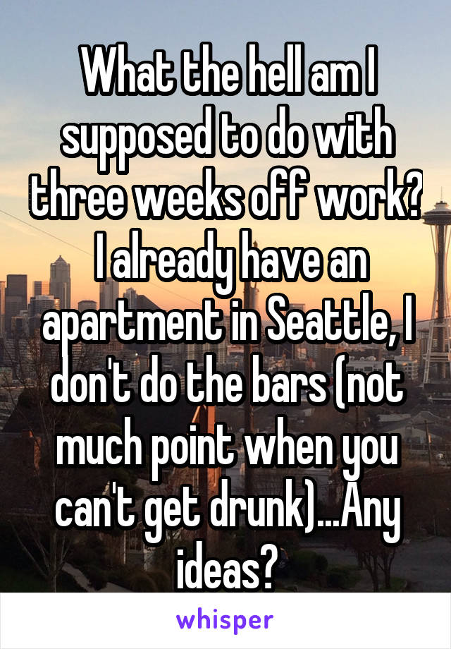 What the hell am I supposed to do with three weeks off work?  I already have an apartment in Seattle, I don't do the bars (not much point when you can't get drunk)...Any ideas?