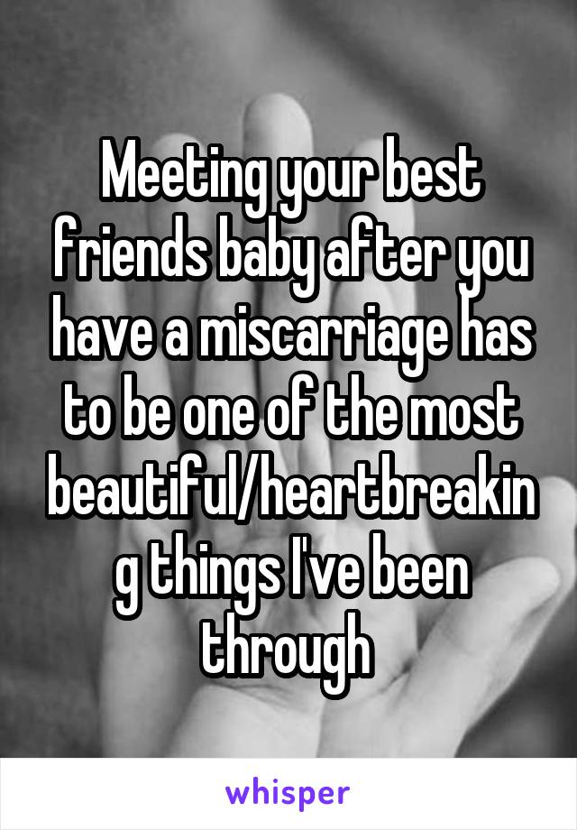 Meeting your best friends baby after you have a miscarriage has to be one of the most beautiful/heartbreaking things I've been through