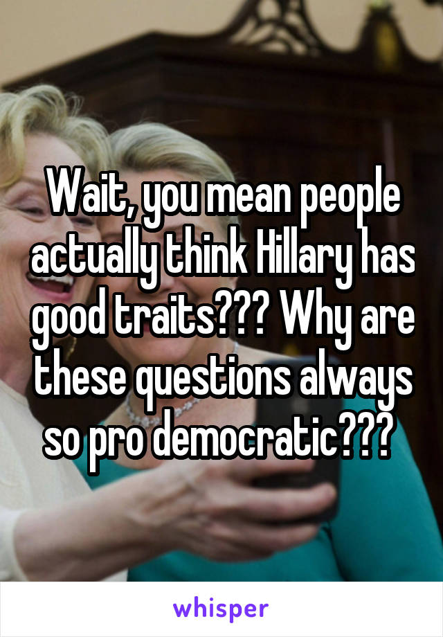 Wait, you mean people actually think Hillary has good traits??? Why are these questions always so pro democratic???
