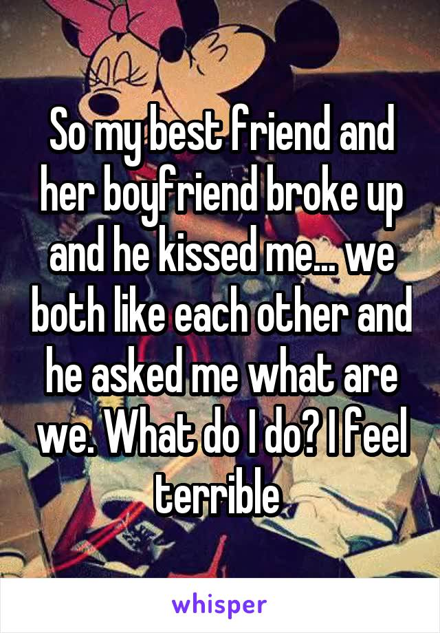 So my best friend and her boyfriend broke up and he kissed me... we both like each other and he asked me what are we. What do I do? I feel terrible