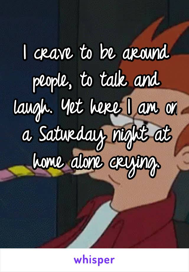I crave to be around people, to talk and laugh. Yet here I am on a Saturday night at home alone crying.
