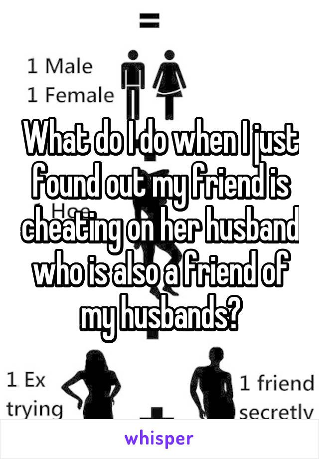 What do I do when I just found out my friend is cheating on her husband who is also a friend of my husbands?