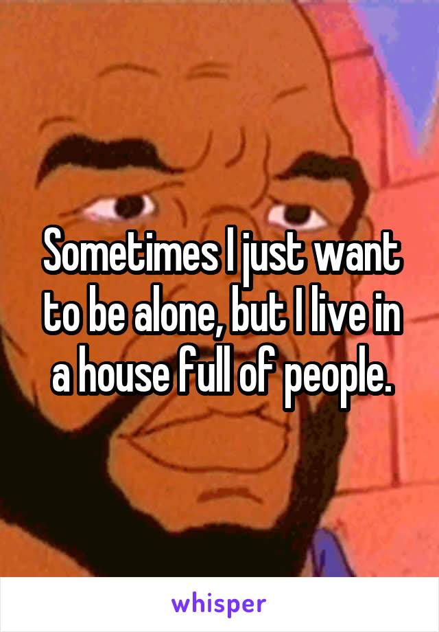 Sometimes I just want to be alone, but I live in a house full of people.