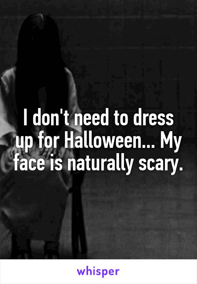 I don't need to dress up for Halloween... My face is naturally scary.