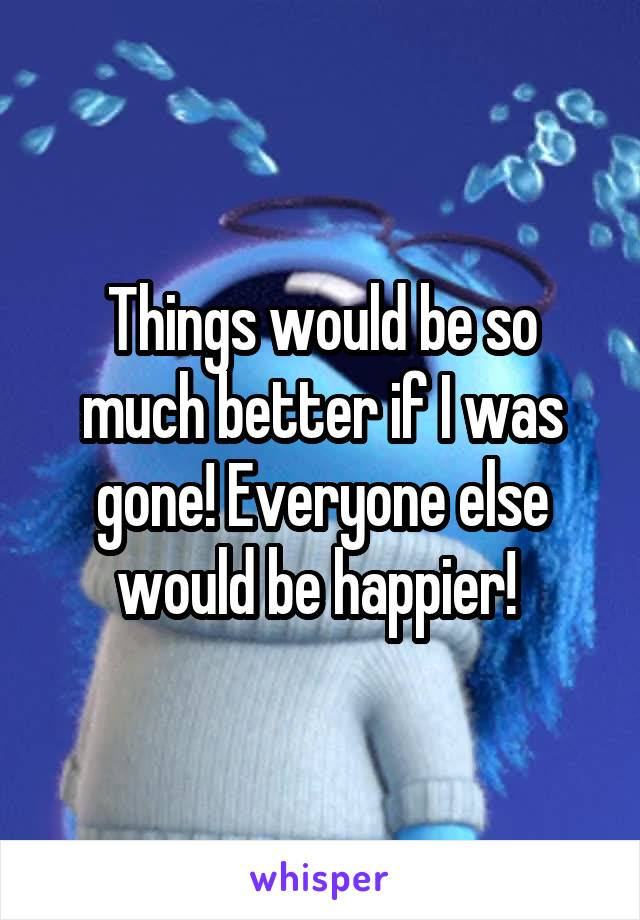 Things would be so much better if I was gone! Everyone else would be happier!
