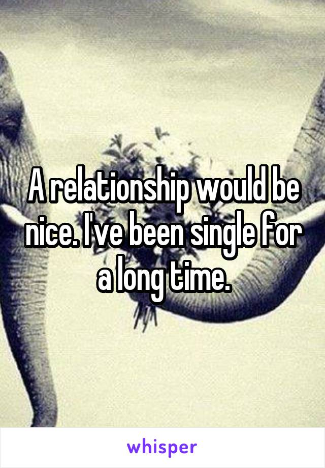 A relationship would be nice. I've been single for a long time.