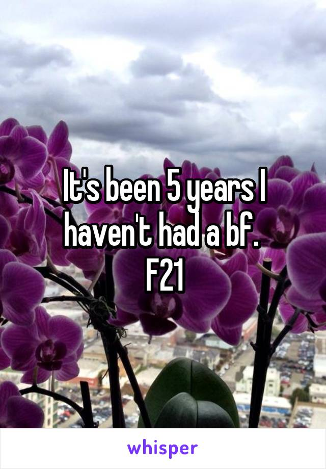 It's been 5 years I haven't had a bf.  F21