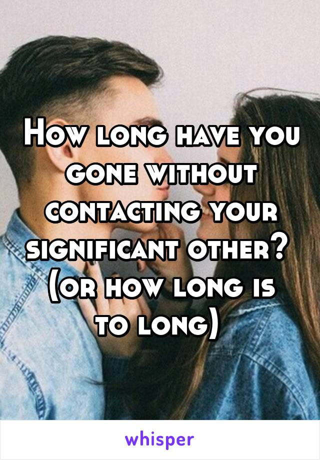 How long have you gone without contacting your significant other?  (or how long is to long)