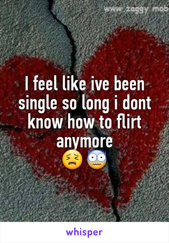I feel like ive been single so long i dont know how to flirt anymore 😣😨