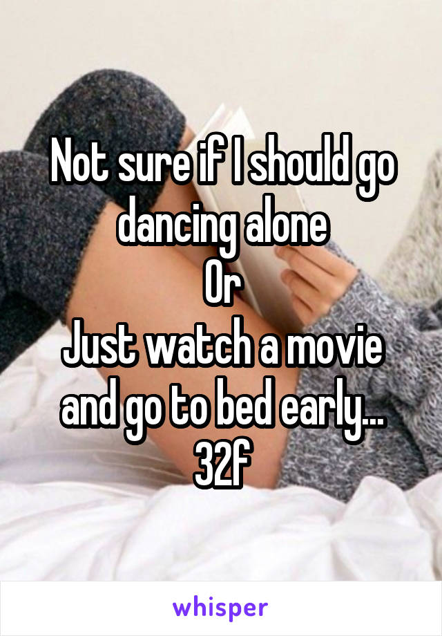 Not sure if I should go dancing alone Or Just watch a movie and go to bed early... 32f