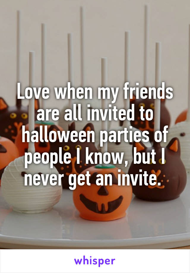 Love when my friends are all invited to halloween parties of people I know, but I never get an invite.