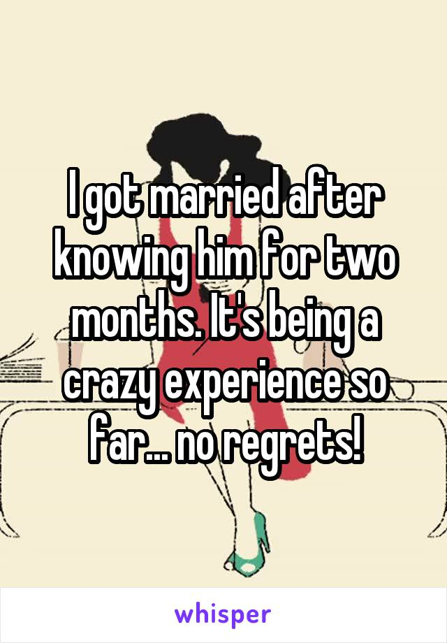 I got married after knowing him for two months. It's being a crazy experience so far... no regrets!