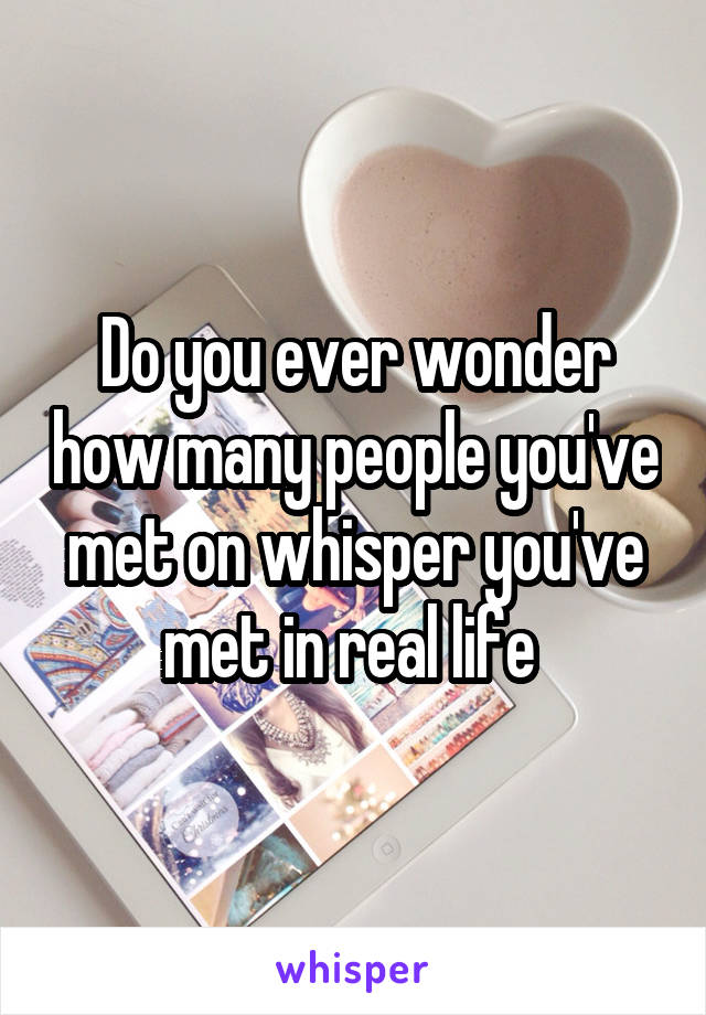 Do you ever wonder how many people you've met on whisper you've met in real life
