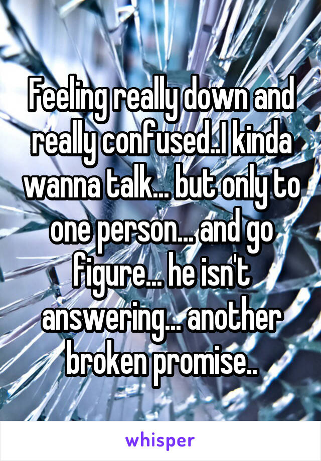 Feeling really down and really confused..I kinda wanna talk... but only to one person... and go figure... he isn't answering... another broken promise..