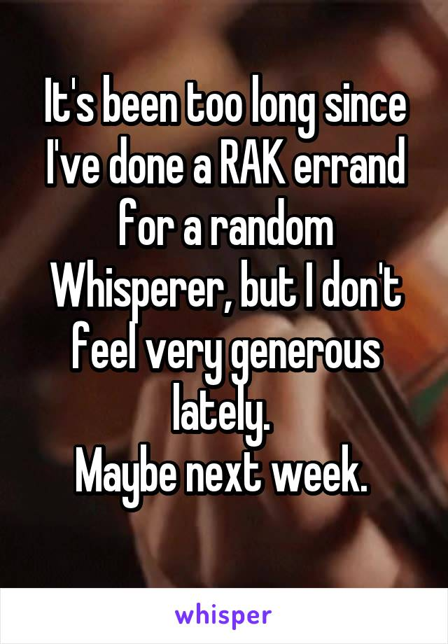 It's been too long since I've done a RAK errand for a random Whisperer, but I don't feel very generous lately.  Maybe next week.