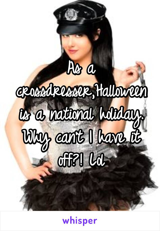 As a crossdresser,Halloween is a national holiday. Why can't I have it off?! Lol