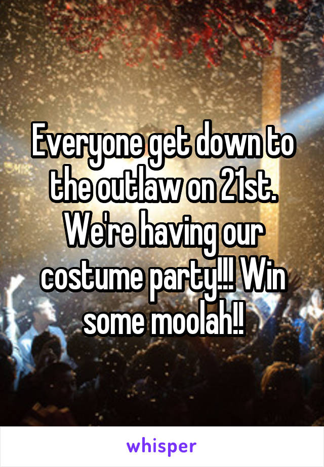 Everyone get down to the outlaw on 21st. We're having our costume party!!! Win some moolah!!