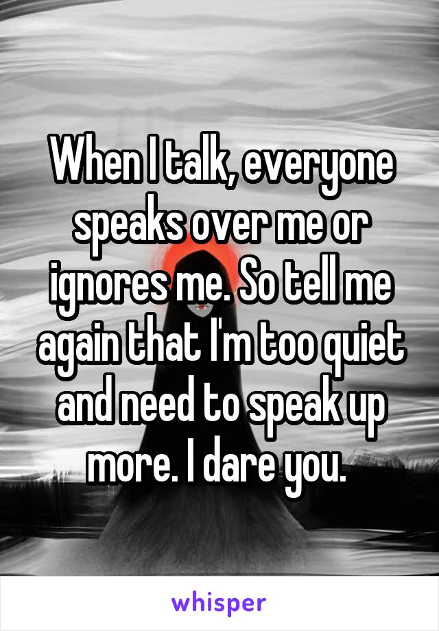 When I talk, everyone speaks over me or ignores me. So tell me again that I'm too quiet and need to speak up more. I dare you.