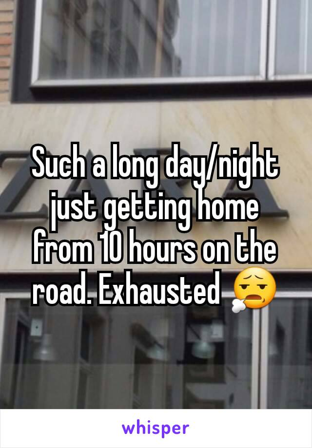 Such a long day/night just getting home from 10 hours on the road. Exhausted 😧