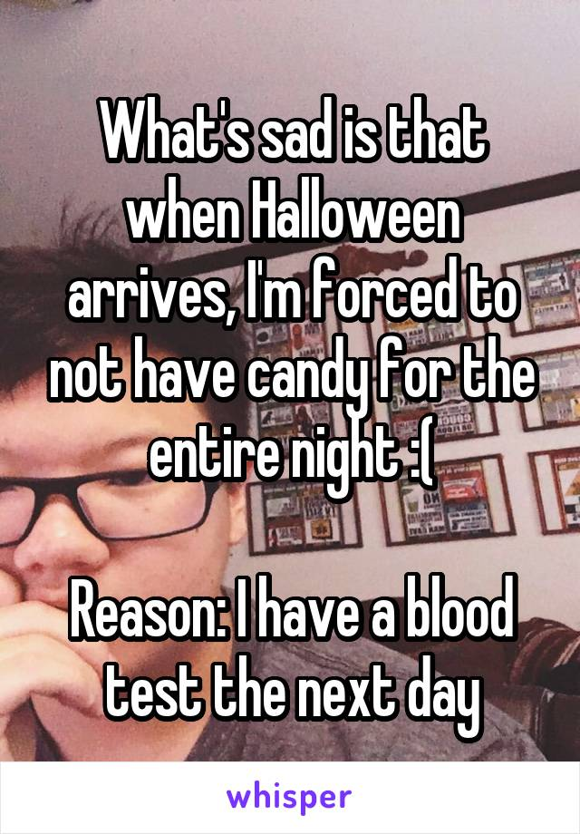 What's sad is that when Halloween arrives, I'm forced to not have candy for the entire night :(  Reason: I have a blood test the next day