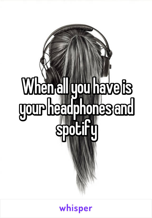When all you have is your headphones and spotify