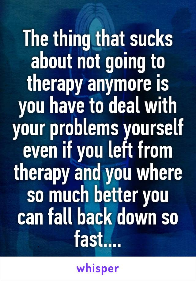 The thing that sucks about not going to therapy anymore is you have to deal with your problems yourself even if you left from therapy and you where so much better you can fall back down so fast....