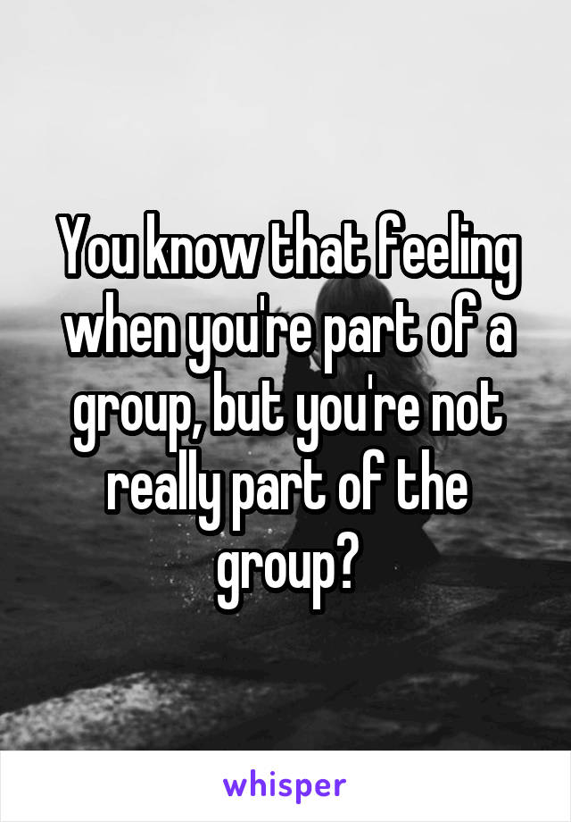 You know that feeling when you're part of a group, but you're not really part of the group?
