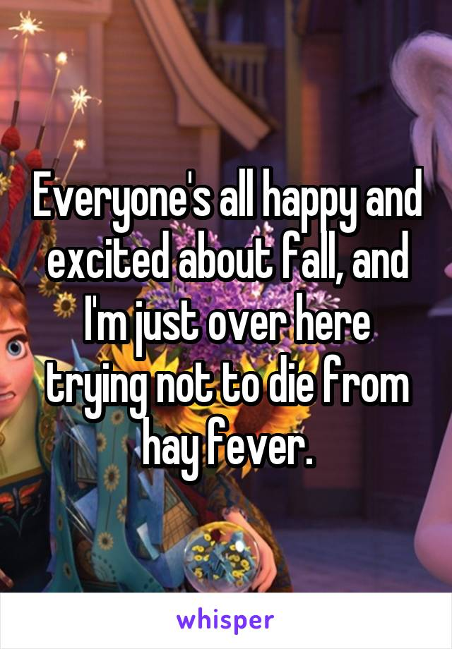 Everyone's all happy and excited about fall, and I'm just over here trying not to die from hay fever.