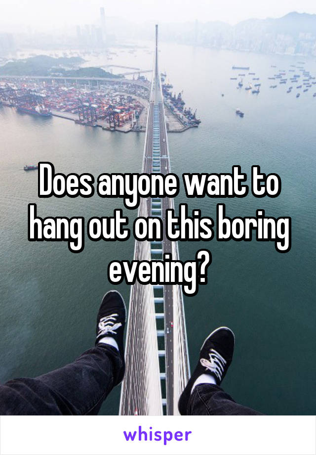 Does anyone want to hang out on this boring evening?
