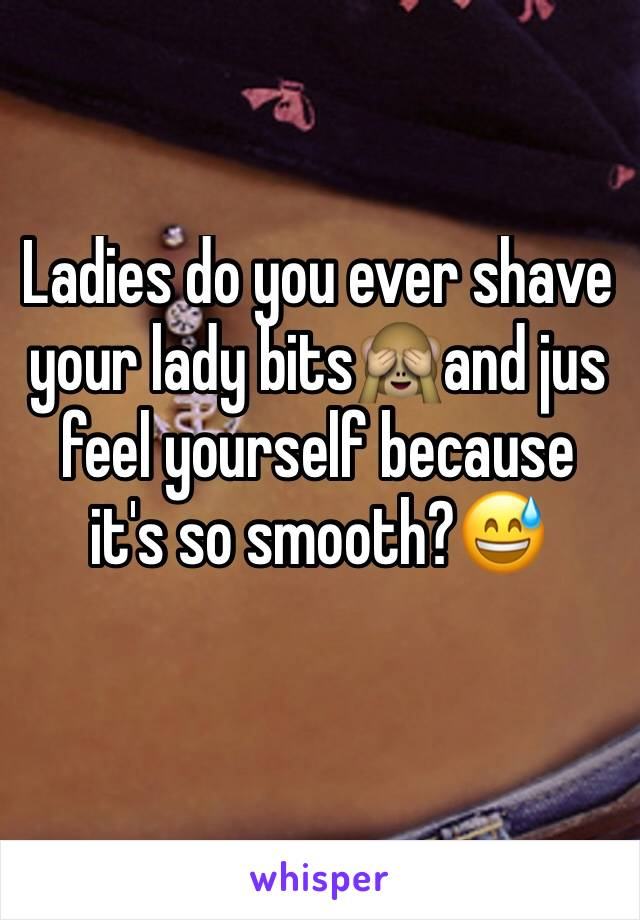 Ladies do you ever shave your lady bits🙈and jus feel yourself because it's so smooth?😅