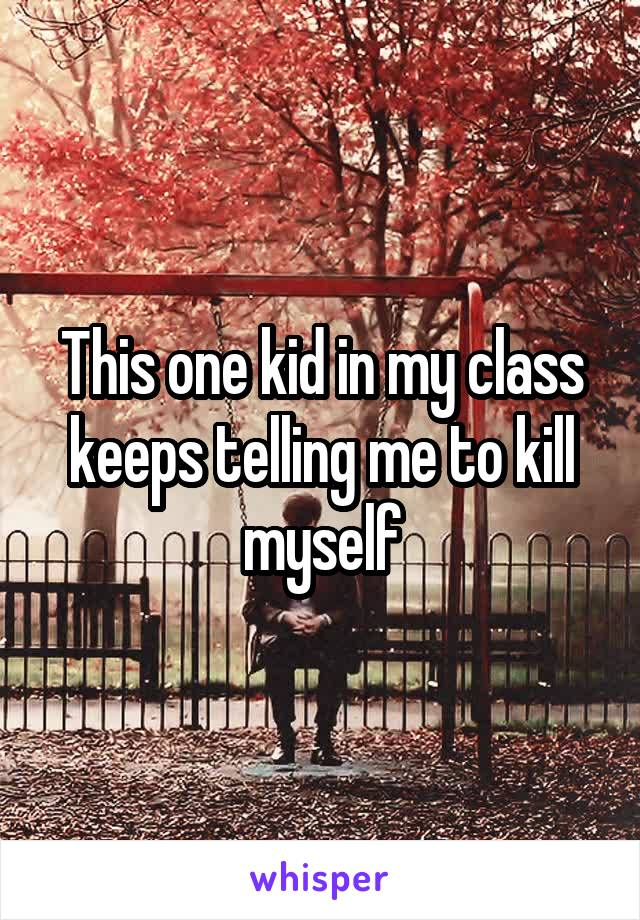 This one kid in my class keeps telling me to kill myself