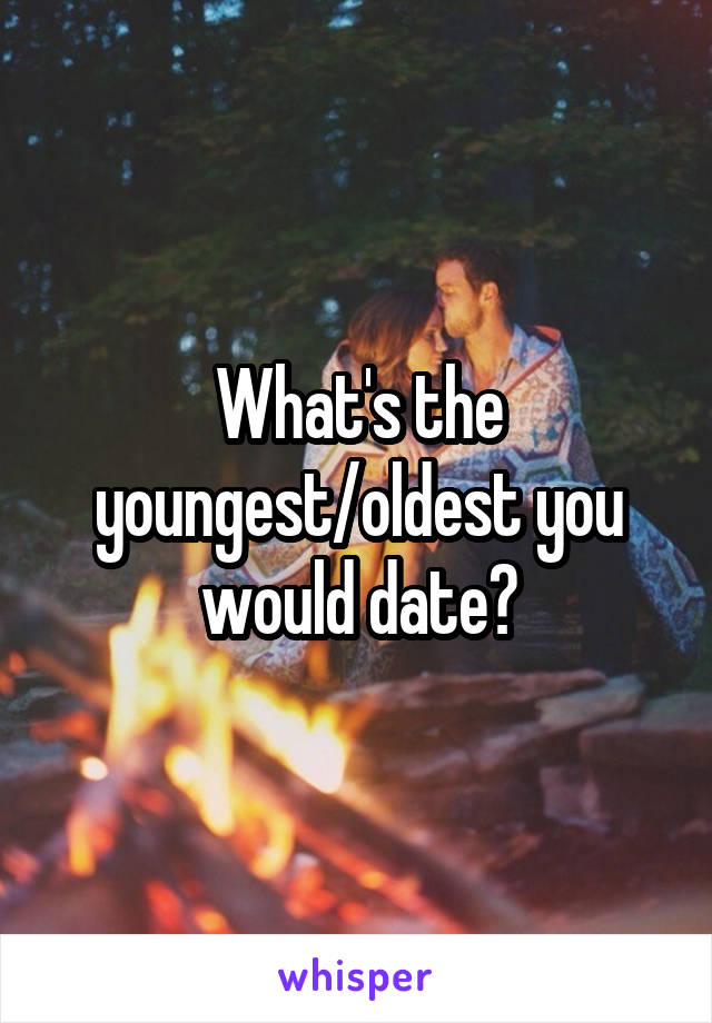 What's the youngest/oldest you would date?