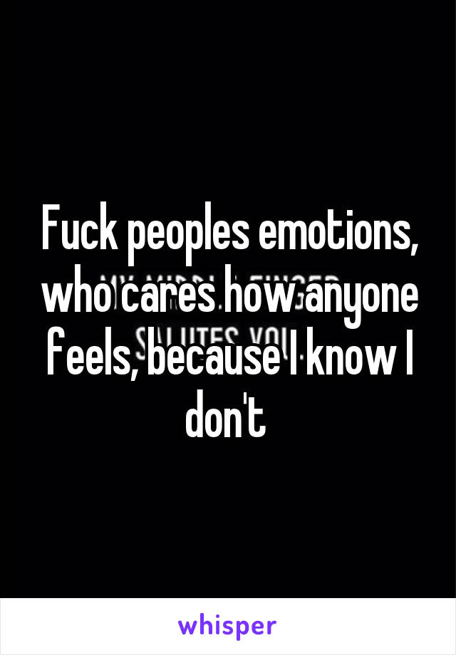 Fuck peoples emotions, who cares how anyone feels, because I know I don't
