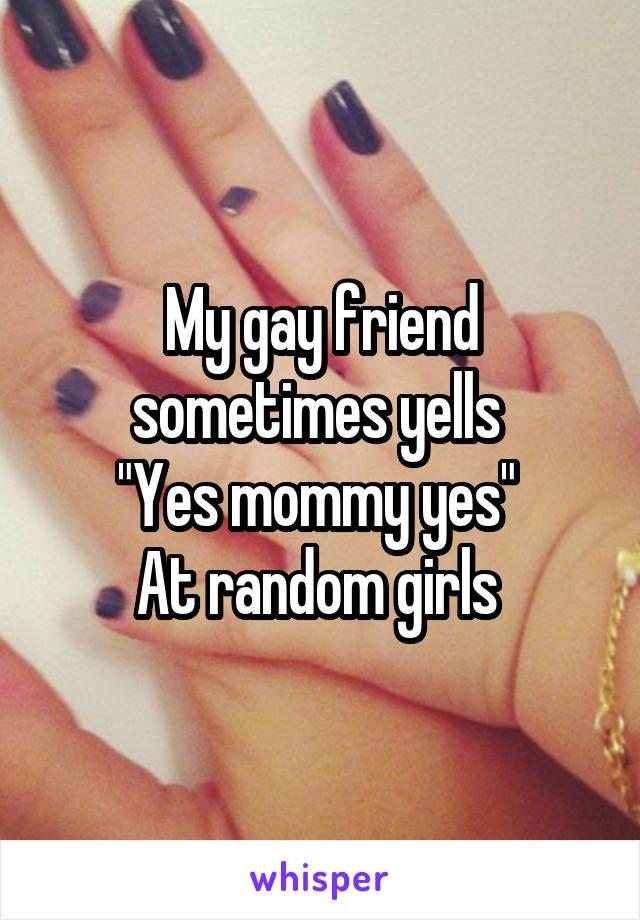"My gay friend sometimes yells  ""Yes mommy yes""  At random girls"