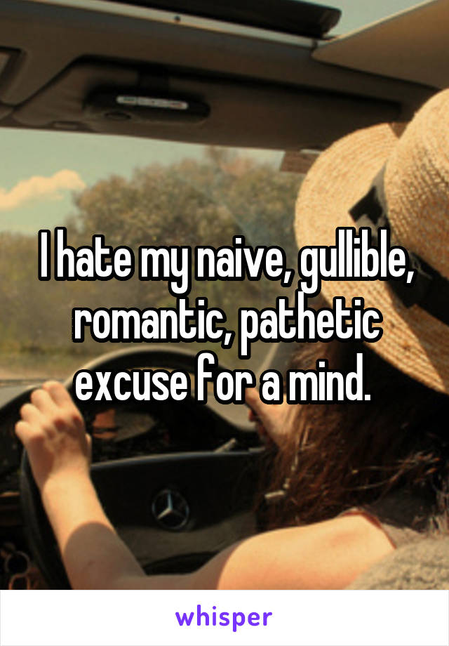 I hate my naive, gullible, romantic, pathetic excuse for a mind.