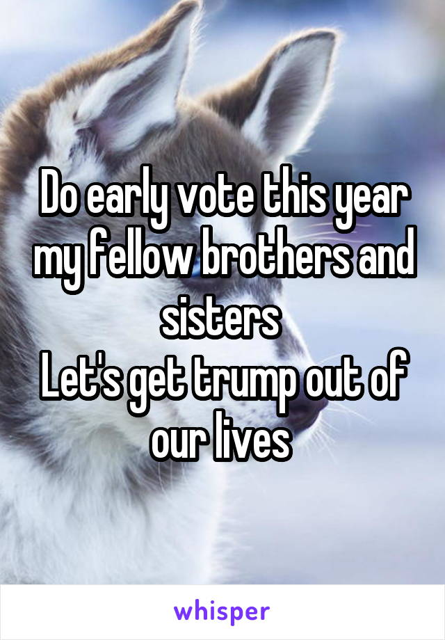 Do early vote this year my fellow brothers and sisters  Let's get trump out of our lives